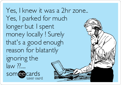 Yes, I knew it was a 2hr zone.. Yes, I parked for much longer but I spent money locally ! Surely that's a good enough reason for blatantly ignoring the law ??....