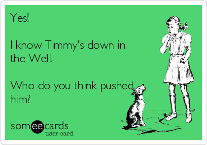 Yes!   I know Timmy's down in the Well.  Who do you think pushed him?