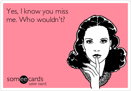 Yes I Know You Miss Me Who Wouldnt Missing You Ecard