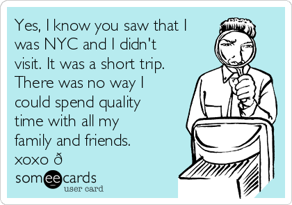 Yes, I know you saw that I was NYC and I didn't visit. It was a short trip. There was no way I could spend quality time with all my family and friends. xoxo ?