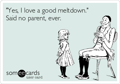 """Yes, I love a good meltdown."" Said no parent, ever."