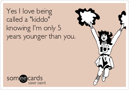 "Yes I love being called a ""kiddo"" knowing I'm only 5 years younger than you."