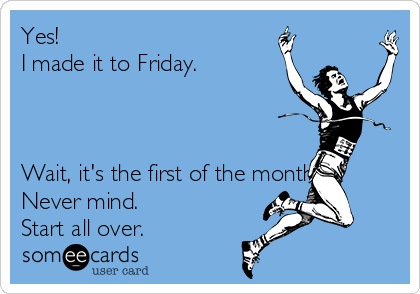 Yes!  I made it to Friday.    Wait, it's the first of the month.. Never mind.  Start all over.