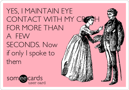 YES, I MAINTAIN EYE CONTACT WITH MY CRUSH FOR MORE THAN A  FEW SECONDS. Now if only I spoke to them
