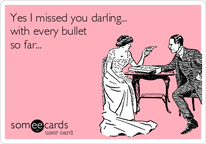 Yes I missed you darling... with every bullet so far...