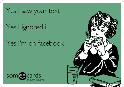 Yes i saw your text  Yes I ignored it  Yes I'm on facebook