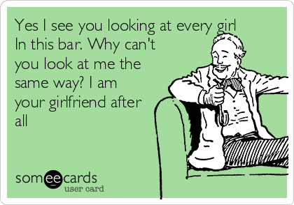 Yes I see you looking at every girl In this bar. Why can't you look at me the same way? I am your girlfriend after all