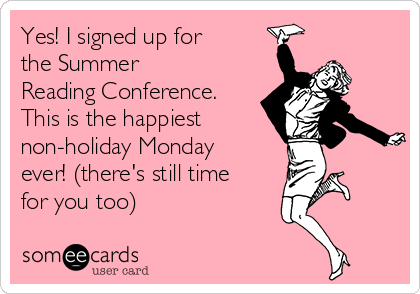 Yes! I signed up for the Summer Reading Conference. This is the happiest  non-holiday Monday ever! (there's still time for you too)