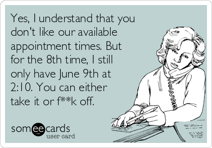 Yes, I understand that you don't like our available appointment times. But for the 8th time, I still only have June 9th at 2:10. You can either take it or f**k off.