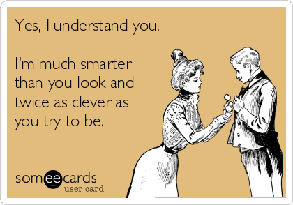 Yes, I understand you.  I'm much smarter than you look and  twice as clever as you try to be.