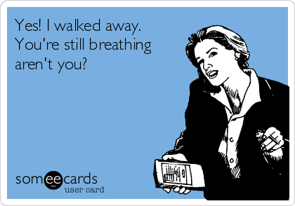 Yes! I walked away. You're still breathing aren't you?