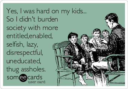 Yes, I was hard on my kids... So I didn't burden society with more entitled,enabled, selfish, lazy, disrespectful, uneducated, thug assholes.