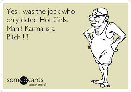 Yes I was the jock who only dated Hot Girls.  Man ! Karma is a Bitch !!!!