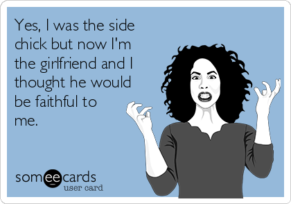 Yes, I was the side chick but now I'm the girlfriend and I thought he would be faithful to me.