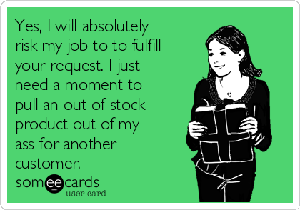 Yes, I will absolutely risk my job to to fulfill your request. I just need a moment to pull an out of stock product out of my ass for another customer.