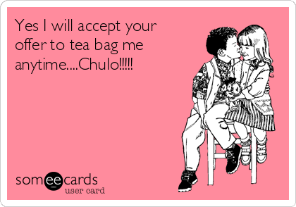 Yes I will accept your offer to tea bag me anytime....Chulo!!!!!