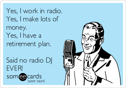 Yes, I work in radio. Yes, I make lots of money. Yes, I have a retirement plan.  Said no radio DJ EVER!
