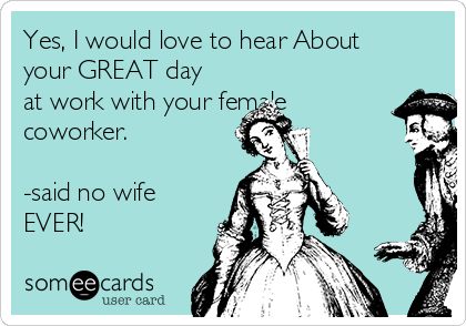 Yes, I would love to hear About your GREAT day at work with your female coworker.  -said no wife EVER!