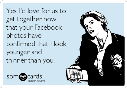 Yes I'd love for us to get together now that your Facebook photos have confirmed that I look younger and thinner than you.