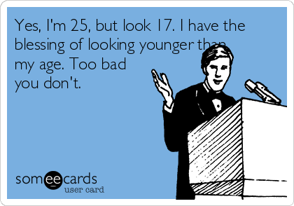 Yes, I'm 25, but look 17. I have the blessing of looking younger than my age. Too bad you don't.