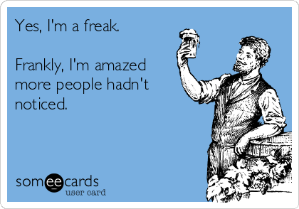 Yes, I'm a freak.  Frankly, I'm amazed more people hadn't noticed.