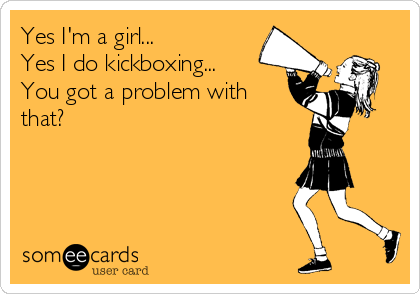 Yes I'm a girl... Yes I do kickboxing... You got a problem with that?