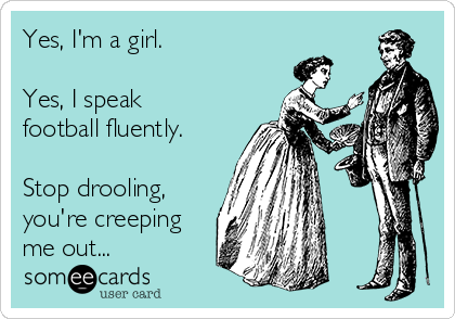 Yes, I'm a girl.    Yes, I speak football fluently.  Stop drooling, you're creeping me out...