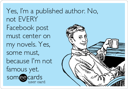 Yes, I'm a published author. No, not EVERY Facebook post must center on my novels. Yes, some must, because I'm not famous yet.