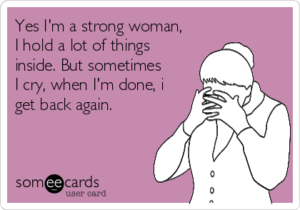 Yes I'm a strong woman, I hold a lot of things inside. But sometimes I cry, when I'm done, i get back again.