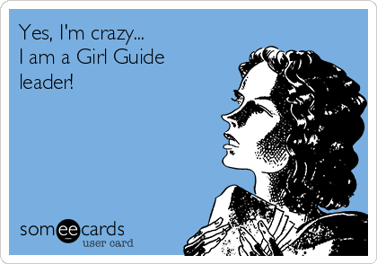 Yes, I'm crazy... I am a Girl Guide leader!