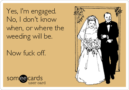 Yes, I'm engaged. No, I don't know when, or where the weeding will be.    Now fuck off.