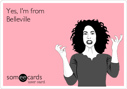 Yes, I'm from Belleville