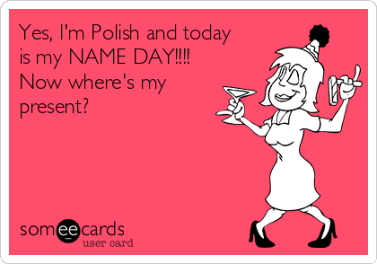 Yes Im Polish And Today Is My Name Day Now Wheres My Present