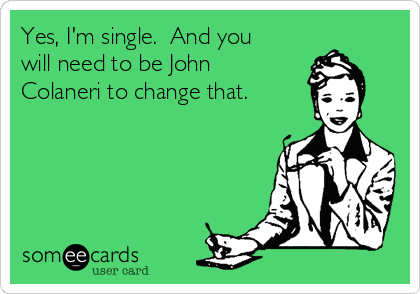 Yes, I'm single.  And you will need to be John Colaneri to change that.
