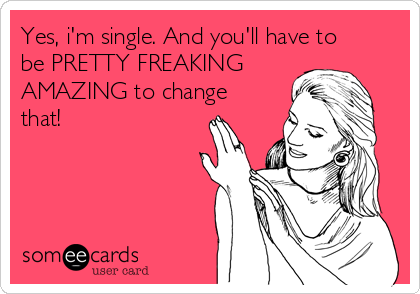 Yes, i'm single. And you'll have to be PRETTY FREAKING  AMAZING to change that!
