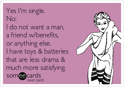 Yes I'm single.  No: I do not want a man, a friend w/benefits, or anything else.  I have toys & batteries  that are less drama & much more satisfying.
