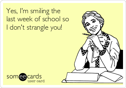 Yes, I'm smiling the last week of school so I don't strangle you!