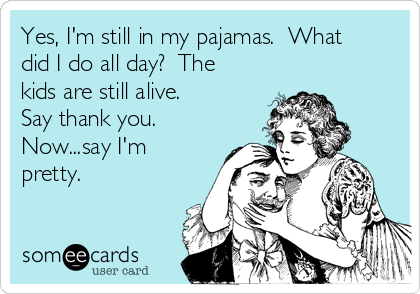 Yes, I'm still in my pajamas.  What did I do all day?  The kids are still alive.  Say thank you. Now...say I'm pretty.