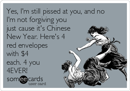 Yes, I'm still pissed at you, and no I'm not forgiving you just cause it's Chinese New Year. Here's 4 red envelopes with $4 each. 4 you 4EVER!