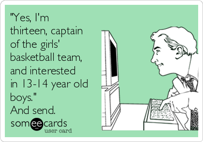 """Yes, I'm thirteen, captain of the girls'  basketball team, and interested in 13-14 year old boys.""  And send."