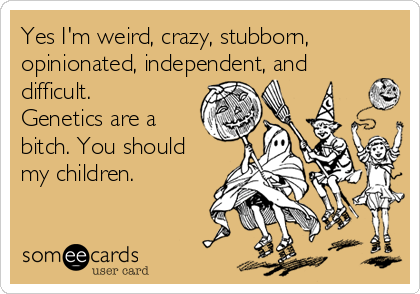Yes I'm weird, crazy, stubborn, opinionated, independent, and difficult. Genetics are a bitch. You should my children.