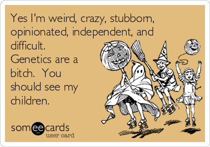 Yes I'm weird, crazy, stubborn, opinionated, independent, and difficult.  Genetics are a bitch.  You should see my children.