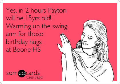 Yes, in 2 hours Payton will be 15yrs old!  Warming up the swing arm for those birthday hugs at Boone HS
