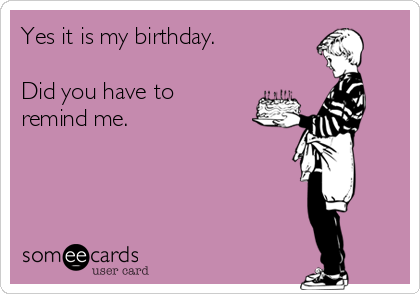 Yes It Is My Birthday Did You Have To Remind Me Birthday Ecard