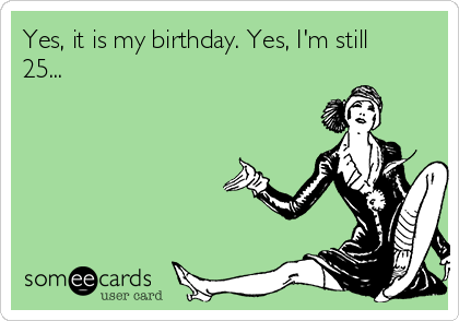 Yes, it is my birthday. Yes, I'm still 25...