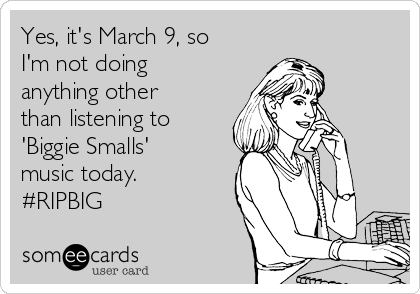 Yes, it's March 9, so I'm not doing anything other than listening to  'Biggie Smalls' music today.  #RIPBIG