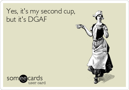 Yes, it's my second cup, but it's DGAF