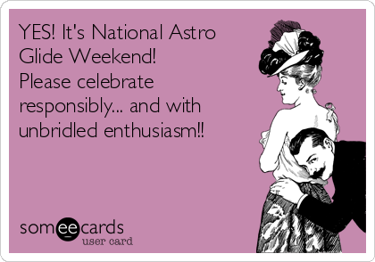 Yes its national astro glide weekend please celebrate responsibly its national astro glide weekend please celebrate responsibly and with m4hsunfo