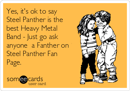 Yes, it's ok to say Steel Panther is the best Heavy Metal Band - Just go ask anyone  a Fanther on Steel Panther Fan Page.