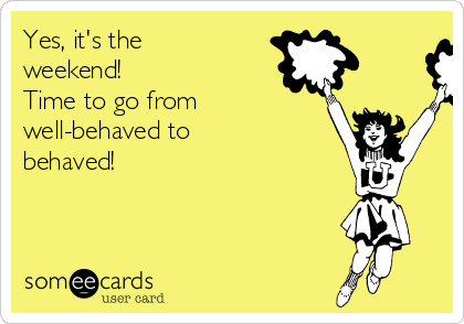 Yes, it's the weekend!  Time to go from well-behaved to behaved!